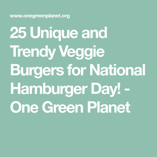 25 Unique and Trendy Veggie Burgers for National Hamburger Day! - One Green Planet