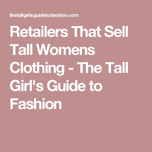 Retailers That Sell Tall Womens Clothing - The Tall Girl's Guide to Fashion