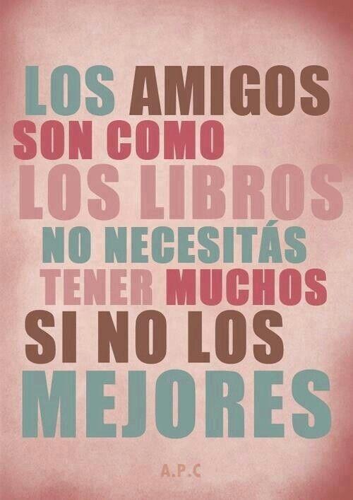 Los amigos son como los libros, no necesitas tener muchos si no los mejores.
