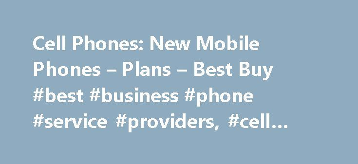 Cell Phones: New Mobile Phones – Plans – Best Buy #best #business #phone #service #providers, #cell #phones http://namibia.nef2.com/cell-phones-new-mobile-phones-plans-best-buy-best-business-phone-service-providers-cell-phones/  Cell Phones Purchasing a New Mobile Phone At Best Buy, you ll find a huge selection of the latest cell phones for sale, along with an extensive assortment of top-rated smartphones. But BestBuy.com is also a center for information, where you'll find buying guides and…