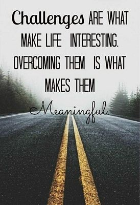 Challenges are what make life interesting. Overcoming them is what makes them meaningful.