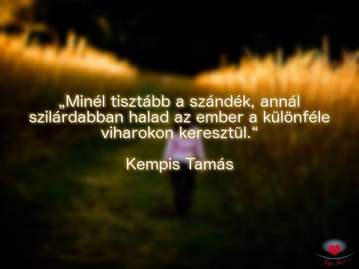 """""""Minél tisztább a szándék, annál szilárdabban halad az ember a különféle viharokon keresztül."""" Kempis Tamás"""
