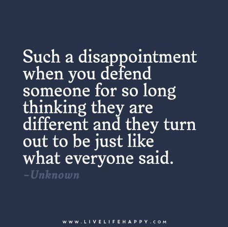 Such a disappointment when you defend someone for so long thinking they are different and they turn out to be just like what everyone said.