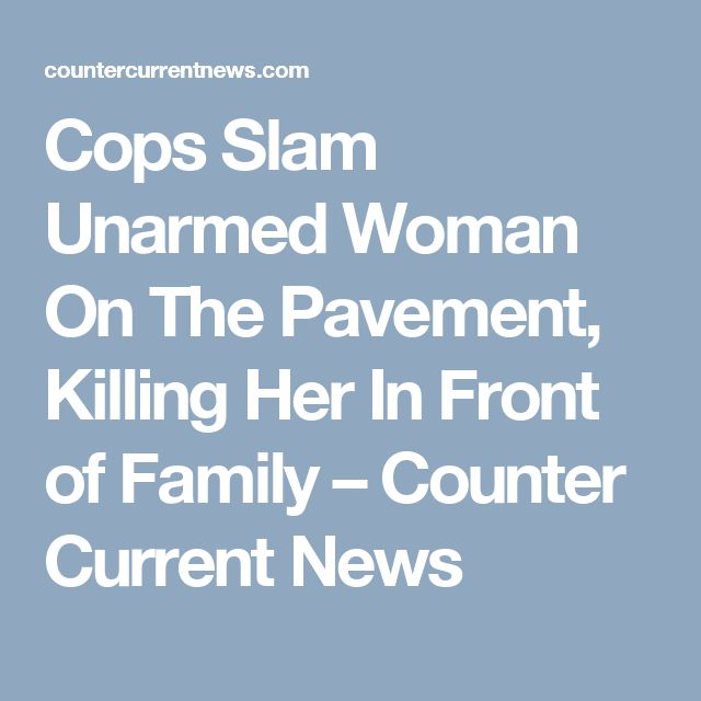Cops Slam Unarmed Woman On The Pavement, Killing Her In Front of Family – Counter Current News