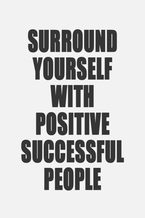 Surround yourself with POSITIVE people. Successful people are just a bonus. ;)