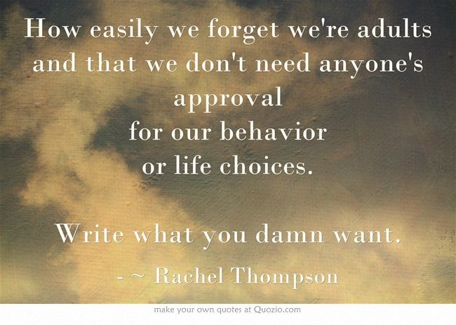 How easily we forget we're adults and that we don't need anyone's approval for our behavior or life choices.  Write what you damn want. ~ Rachel Thompson