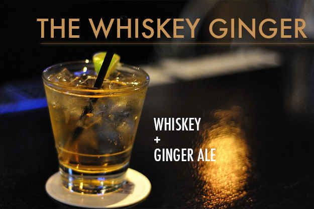 The Whiskey Ginger - top 1-2 shots whiskey with ginger ale . Garnish withering peel if desired