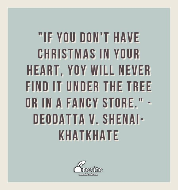 """""""If you don't have Christmas 🎄 in your heart ❤️, you will never find it under the tree 🌲 or in a fancy store."""" - Deodatta V. Shenai-Khatkhate - Quote From Recite.com #RECITE #QUOTE"""