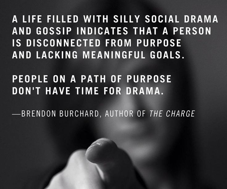 A life filled with silly social drama and gossip indicates that a person is disconnected that a person is disconnected from purpose and lacking meaningful goals. People on a path of purpose don't have time fro drama. -Brendon Burchard