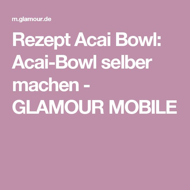 Rezept Acai Bowl: Acai-Bowl selber machen - GLAMOUR MOBILE