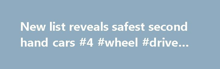 New list reveals safest second hand cars #4 #wheel #drive #cars http://car-auto.nef2.com/new-list-reveals-safest-second-hand-cars-4-wheel-drive-cars/  #2nd hand cars # New list reveals safest second hand cars 7 SEPTEMBER, 2010 A new list of the safest used cars will provide essential information to Victorians, rating the performance of vehicles in protecting occupants and other road users…Continue Reading