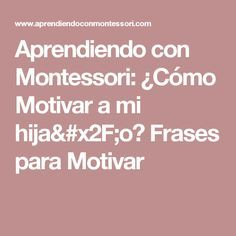 Aprendiendo con Montessori: ¿Cómo Motivar a mi hija/o? Frases para Motivar