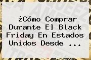 http://tecnoautos.com/wp-content/uploads/imagenes/tendencias/thumbs/como-comprar-durante-el-black-friday-en-estados-unidos-desde.jpg Black Friday Colombia. ¿Cómo comprar durante el Black Friday en Estados Unidos desde ..., Enlaces, Imágenes, Videos y Tweets - http://tecnoautos.com/actualidad/black-friday-colombia-como-comprar-durante-el-black-friday-en-estados-unidos-desde/
