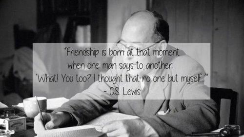 「友情は片方がもう片方にこう言った瞬間から生まれる。『え?君も?僕だけかと思っていたよ』」 ― C・S・ルイス