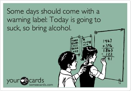 Some days should come with a warning label: Today is going to suck, so bring alcohol.