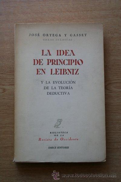 Ortega y Gasset, José (1883-1955) La idea de principio en Leibniz y la evolución de la teoría deductiva / José Ortega y Gasset Buenos Aires : Emecé, 1958 http://absysnet.bbtk.ull.es/cgi-bin/abnetopac?TITN=127987