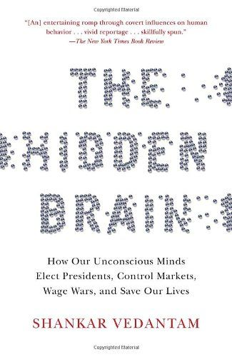 The Hidden Brain: How Our Unconscious Minds Elect Presidents, Control Markets, Wage Wars, and Save Our Lives by Shankar Vedantam