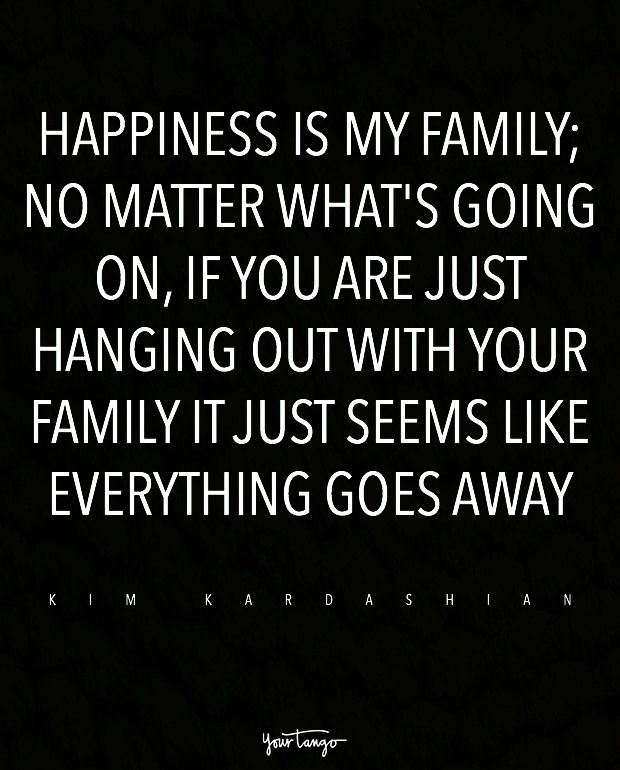 """Happiness is my family; no matter what's going on, if you are just hanging out with your family it just seems like everything goes away."" — Kim Kardashian"