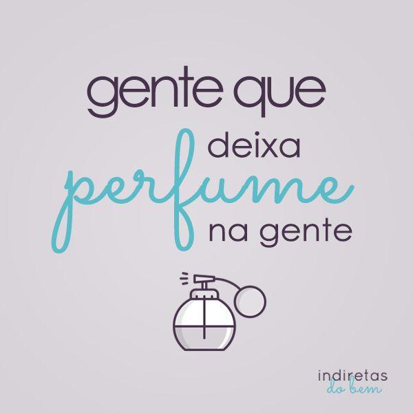 Gente que deixa perfume na gente...perfuma a alma!...