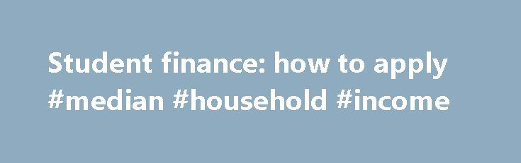 Student finance: how to apply #median #household #income http://incom.remmont.com/student-finance-how-to-apply-median-household-income/  #household income # Student finance: how to apply 5. Household income Your household income is made up of your income plus the income of: your parents, if you're under 25 and live with them or depend on them financially one of your parents and their partner, if you're under 25 and live with them or Continue Reading