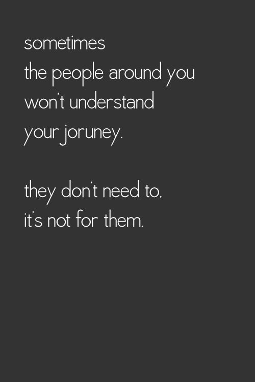 Sometimes the people around you won't understand your journey