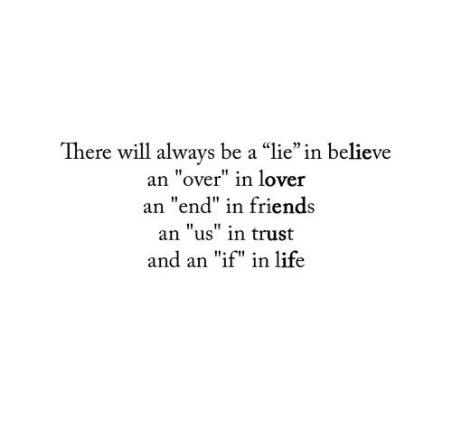 I have found the lie in believe many times. The over in loved was one of the hardest things I've ever had to overcome. I've experienced many ends in friends. Us must remain in trust or else the trust is broken like it has been many times for me. But what keeps me going is that if in life.