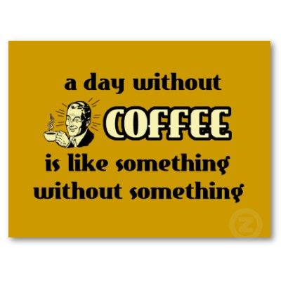 A day without coffee is like something without something.