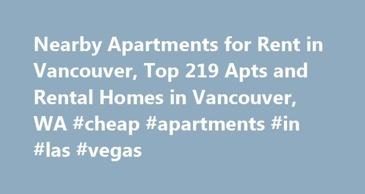 Nearby Apartments for Rent in Vancouver, Top 219 Apts and Rental Homes in Vancouver, WA #cheap #apartments #in #las #vegas http://apartment.remmont.com/nearby-apartments-for-rent-in-vancouver-top-219-apts-and-rental-homes-in-vancouver-wa-cheap-apartments-in-las-vegas/  #vancouver apartments # Vancouver, WA Apartments and Homes for Rent Moving To: XX address The cost calculator is intended to provide a ballpark estimate for information purposes only and is not to be considered an actual quote…