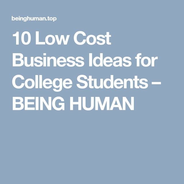 10 Low Cost Business Ideas for College Students – BEING HUMAN