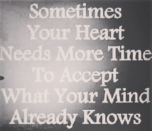 """Sometimes your heart needs more time to accept what your mind already knows."""