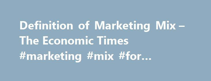 Definition of Marketing Mix – The Economic Times #marketing #mix #for #online #business http://rwanda.remmont.com/definition-of-marketing-mix-the-economic-times-marketing-mix-for-online-business/  # Marketing Mix Categories Definition: Marketing intelligence is the external data collected by a company about a specific market which it wishes to enter, to make decisions. It is the first set of data which the company analyses before making any investment decision. Description: Marketing…