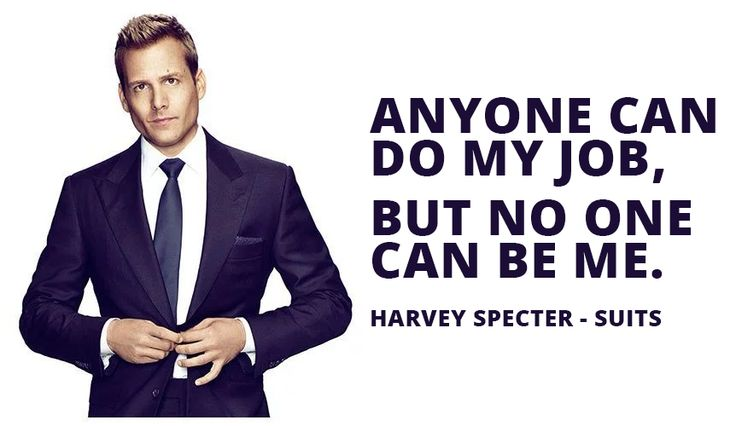 Anyone can do my job, but no one can be me. Harvey Specter - Suits