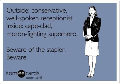 Outside: conservative, well-spoken receptionist. Inside: cape-clad, moron-fighting superhero. Beware of the stapler. Beware.