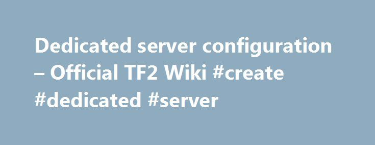 Dedicated server configuration – Official TF2 Wiki #create #dedicated #server http://swaziland.remmont.com/dedicated-server-configuration-official-tf2-wiki-create-dedicated-server/  # Dedicated server configuration Installation Windows-based Server Installation For a step-by-step guide on setting up a basic Team Fortress 2 Windows Dedicated Server, see the Windows dedicated server page. This short tutorial will guide you on how to create a Dedicated Server for Team Fortress 2 on a…