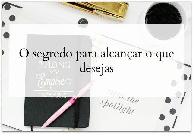 Tania Correia Blog: O segredo para alcançar o que desejas