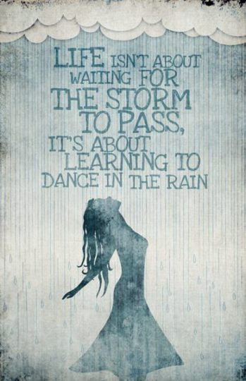 Life isn't about waiting for the storm to pass... it's about learning to dance in the rain.