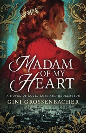 Book Cover: Madam of My Heart: A Novel of Love, Loss and Redemption by Gini Grossenbacher