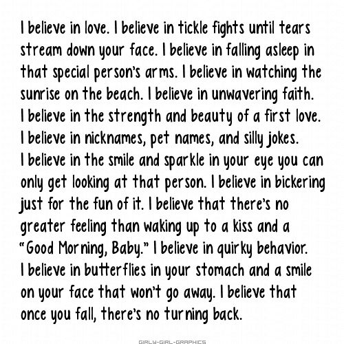 Girly-Girl-Graphics Love Quotes: I believe in love. I believe in tickle fights until the tears stream down your face. I believe in falling asleep in that special person's arms...