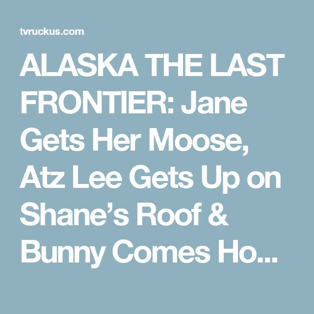 ALASKA THE LAST FRONTIER: Jane Gets Her Moose, Atz Lee Gets Up on Shane's Roof & Bunny Comes Home! – TVRuckus