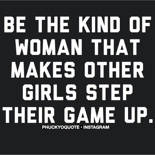 Be the kind of woman that makes other women step up their game.