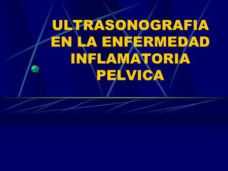 ULTRASONOGRAFIA EN LA ENFERMEDAD INFLAMATORIA PELVICA.