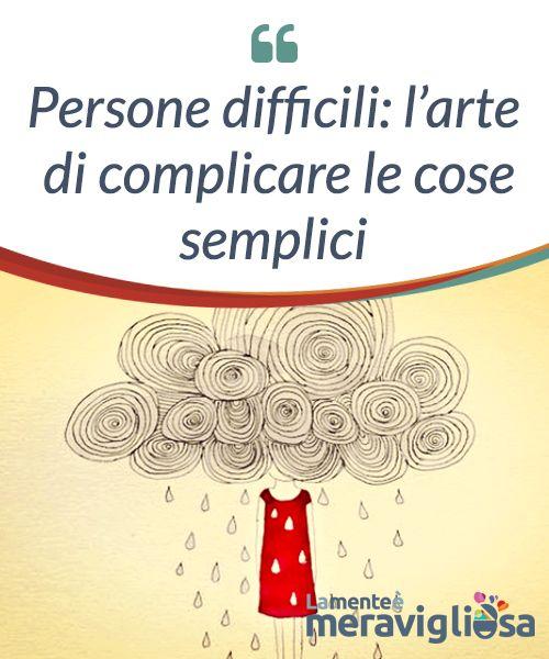 #Persone difficili: l'arte di complicare le cose #semplici  #Proprio così, ci sono persone difficili ed esigenti, quelle che hanno un problema per ogni soluzione, una #contraddizione per ogni evidenza e una #tempesta per ogni momento di calma.