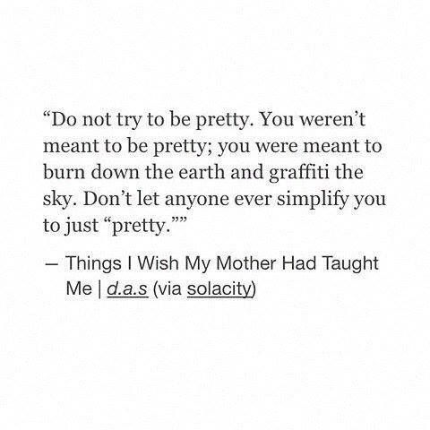You weren't meant to be pretty. You were meant to burn down the earth and graffiti the sky.