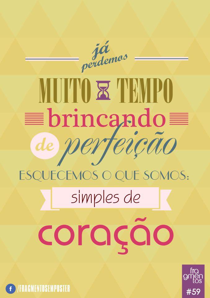 Já perdemos muito tempo brincando de perfeição, esquecemos que somos simples de coração.