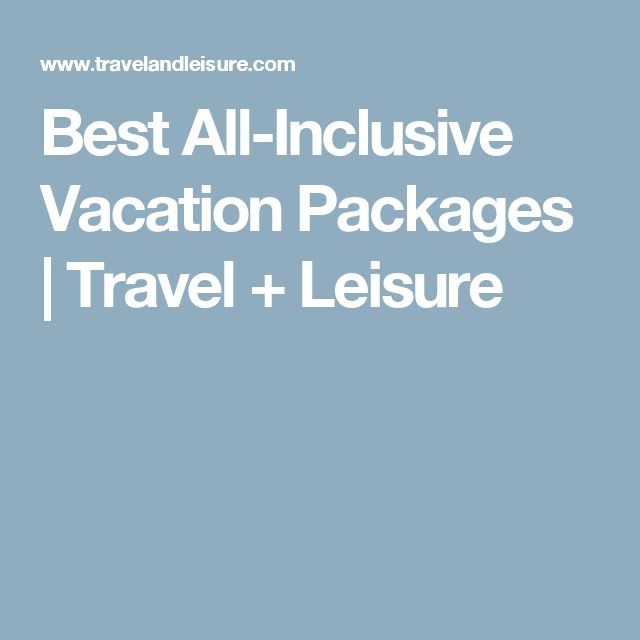 Best All-Inclusive Vacation Packages | Travel + Leisure
