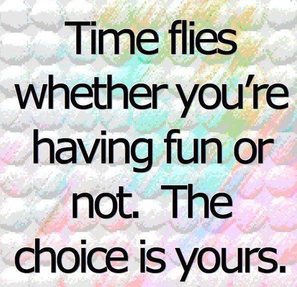 Who Said Time Flies When You Re Having Fun Quote: Time Flies Whether You're Having Fun Or Not. The Choice Is