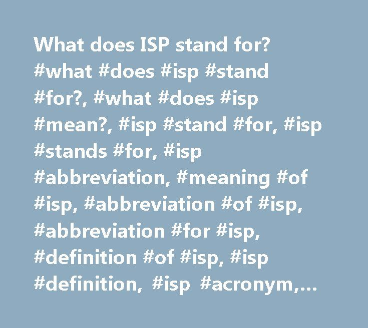 What does ISP stand for? #what #does #isp #stand #for?, #what #does #isp #mean?, #isp #stand #for, #isp #stands #for, #isp #abbreviation, #meaning #of #isp, #abbreviation #of #isp, #abbreviation #for #isp, #definition #of #isp, #isp #definition, #isp #acronym, #isp #acronyms http://iowa.nef2.com/what-does-isp-stand-for-what-does-isp-stand-for-what-does-isp-mean-isp-stand-for-isp-stands-for-isp-abbreviation-meaning-of-isp-abbreviation-of-isp-abbreviation-for/  # What does ISP mean? ISP Common…
