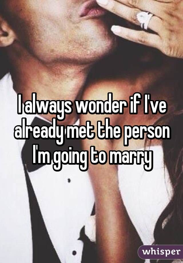 I always wonder if I've already met the person I'm going to marry