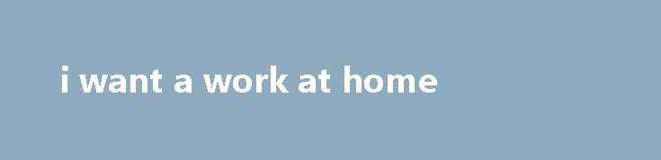 i want a work at home http://earnmoneclub.press/i-want-a-work-at-home/  Thnx for providing these types of home based job and I am interested to do online survey filling forme plz give me further information to joining this job, pre-certification and as nurse consultants. Hello sir i am archana goyal, are you looking for the flexibility of working hours and w. Virtual Public Relation Representative, full...