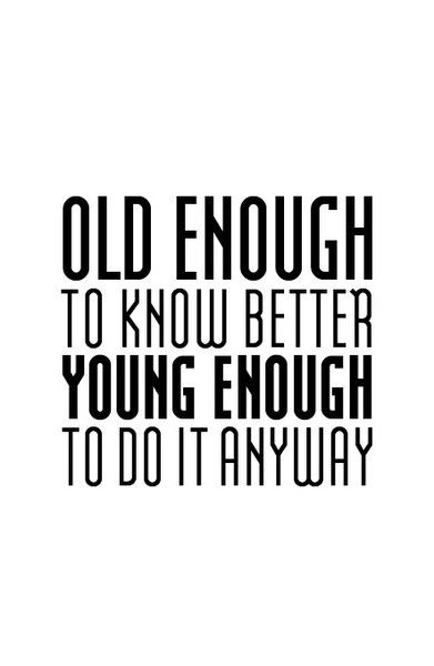 Old enough to know better, young enough to do it anyway.